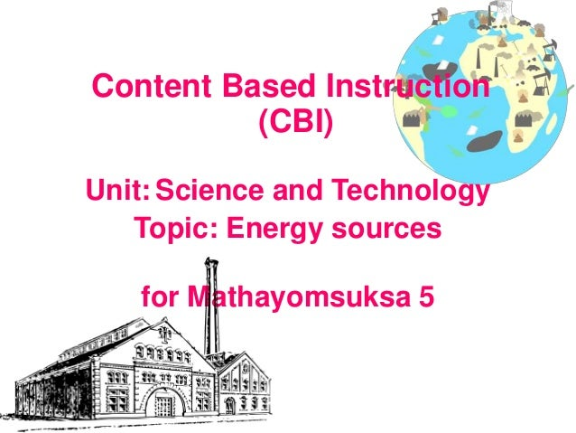 Content Based Instruction (CBI) Unit: Science and Technology Topic: Energy sources for Mathayomsuksa 5