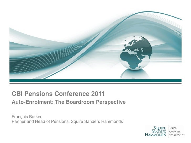 CBI Pensions Conference 2011Auto-Enrolment: The Boardroom PerspectiveFrançois BarkerPartner and Head of Pensions, Squire S...