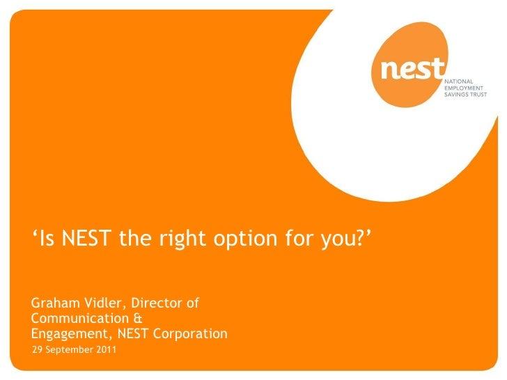 'Is NEST the right option for you?'Graham Vidler, Director ofCommunication &Engagement, NEST Corporation29 September 2011