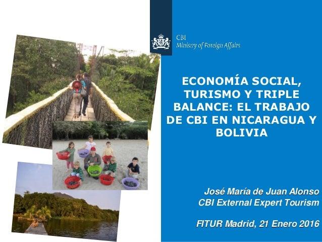 José María de Juan Alonso CBI External Expert Tourism FITUR Madrid, 21 Enero 2016 ECONOMÍA SOCIAL, TURISMO Y TRIPLE BALANC...