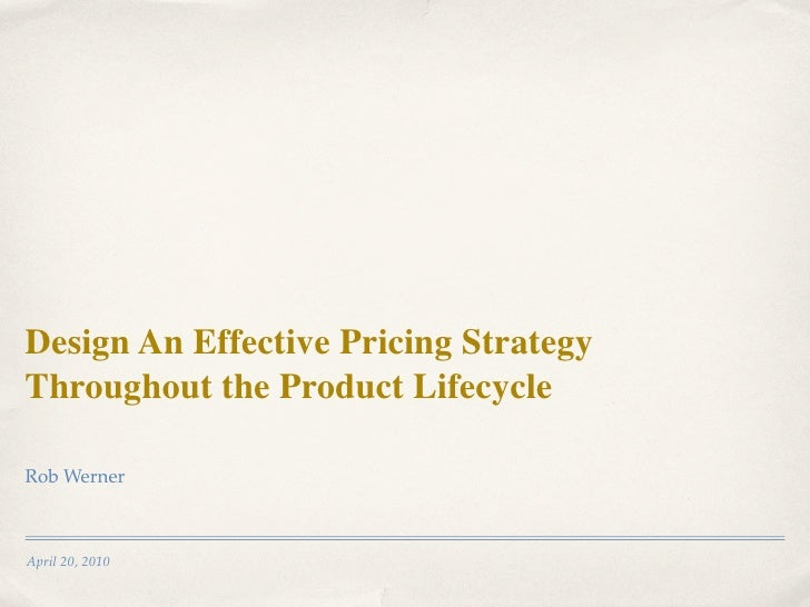 Design An Effective Pricing Strategy Throughout the Product Lifecycle  Rob Werner    April 20, 2010