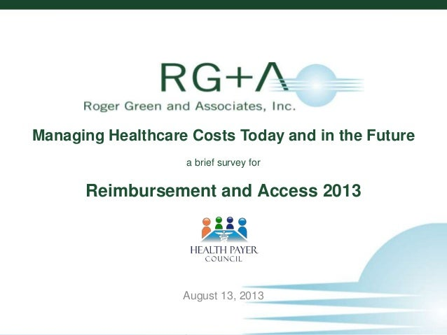 1 © 2013 Roger Green and Associates, Inc. Managing Healthcare Costs Today and in the Future a brief survey for Reimburseme...