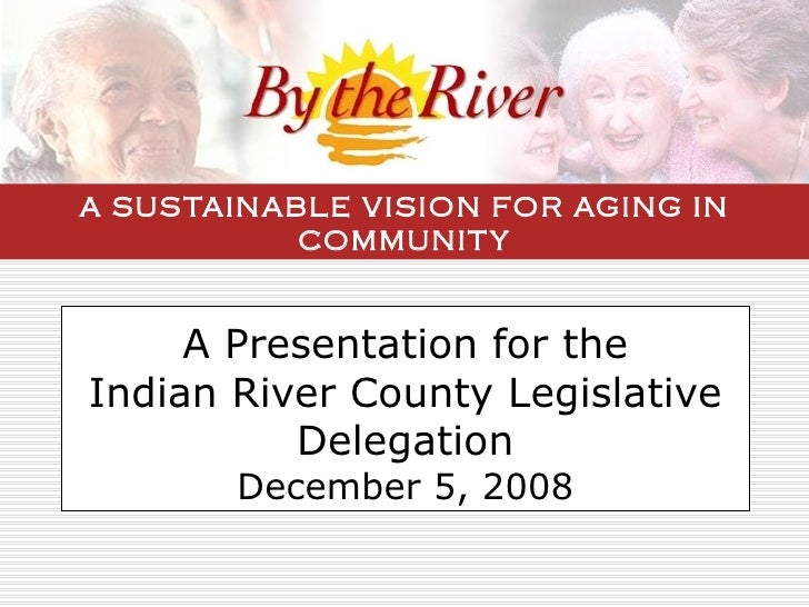 A Presentation for the Indian River County Legislative Delegation December 5, 2008 A SUSTAINABLE VISION FOR AGING IN COMMU...
