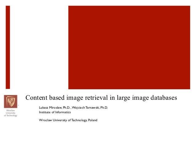 Content based image retrieval in large image databases    Lukasz Miroslaw, Ph.D. , Wojciech Tarnawski, Ph.D.    Institute ...