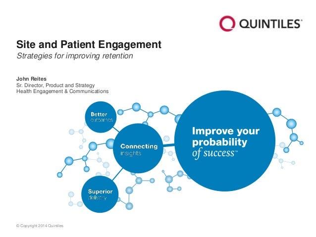 © Copyright 2014 Quintiles Site and Patient Engagement Strategies for improving retention John Reites Sr. Director, Produc...