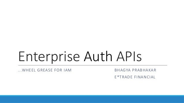 Enterprise  Auth  APIs ...WHEEL  GREASE  FOR  IAM        BHAGYA  PRABHAKAR              E*TRADE  FINANCIAL