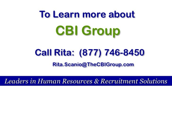 To Learn more about <br />CBI Group<br />Call Rita:  (877) 746-8450<br />Rita.Scanio@TheCBIGroup.com<br />Leaders in Human...