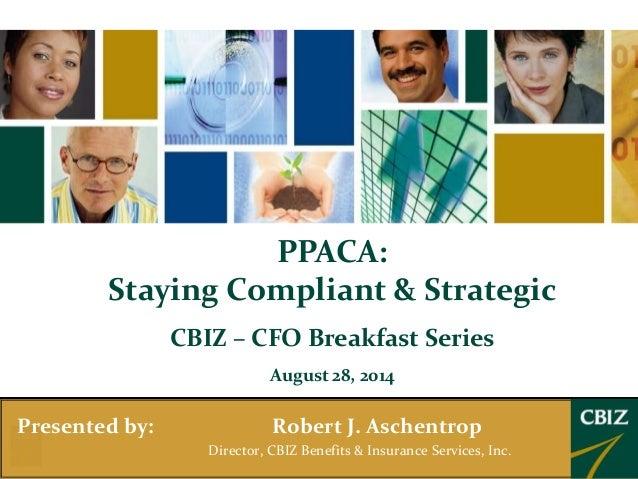PPACA:  Staying Compliant & Strategic  CBIZ – CFO Breakfast Series  August 28, 2014  Presented by: Robert J. Aschentrop  D...