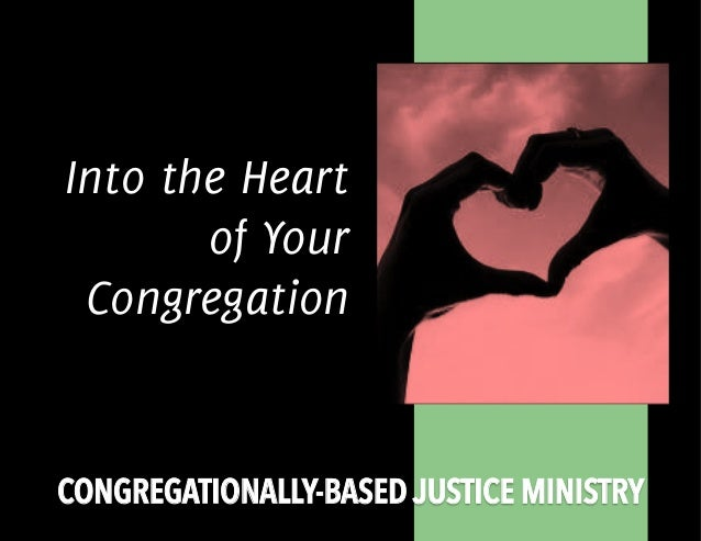 CONGREGATIONALLY-BASED JUSTICE MINISTRY Into the Heart of Your Congregation