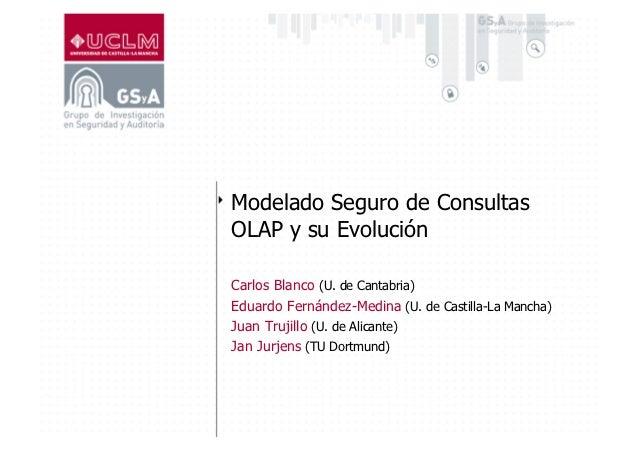 Modelado Seguro de ConsultasOLAP y su EvoluciónCarlos Blanco (U. de Cantabria)Eduardo Fernández-Medina (U. de Castilla-La ...