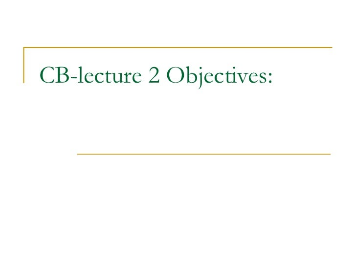 CB-lecture 2 Objectives: