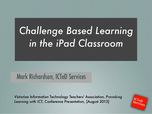 Challenge Based Learning in the iPad Classroom ! Mark Richardson, ICTeD Services Victorian Information Technology Teachers...