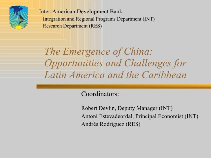 The Emergence of China: Opportunities and Challenges for Latin America and the Caribbean Coordinators:   Robert Devlin, De...
