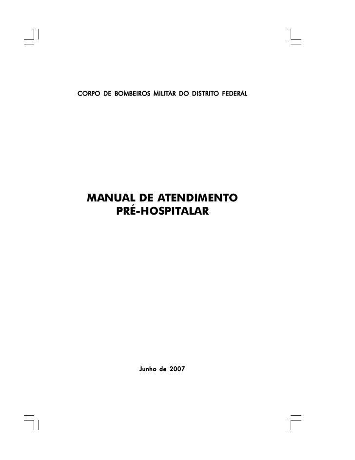 CORPO DE BOMBEIROS MILITAR DO DISTRITO FEDERAL  MANUAL DE ATENDIMENTO     PRÉ-HOSPITALAR                Junho de 2007