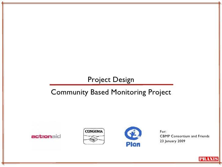 Project Design <ul><li>Community Based Monitoring Project </li></ul>For: CBMP Consortium and Friends 23 January 2009