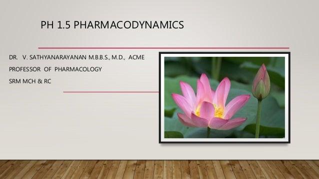 PH 1.5 PHARMACODYNAMICS DR. V. SATHYANARAYANAN M.B.B.S., M.D., ACME PROFESSOR OF PHARMACOLOGY SRM MCH & RC