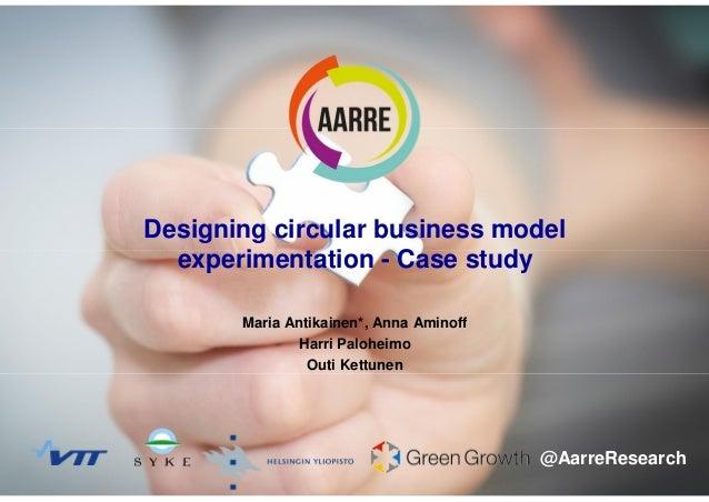 129.5.2017 Maria Antikainen Designing circular business model experimentation - Case study Maria Antikainen*, Anna Aminoff...