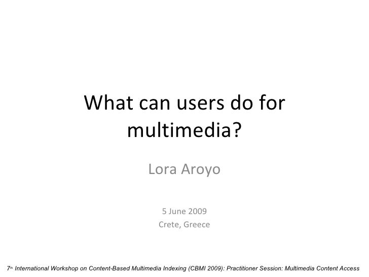 What can users do for multimedia? Lora Aroyo 5 June 2009 Crete, Greece 7 th  International Workshop on Content-Based Multi...