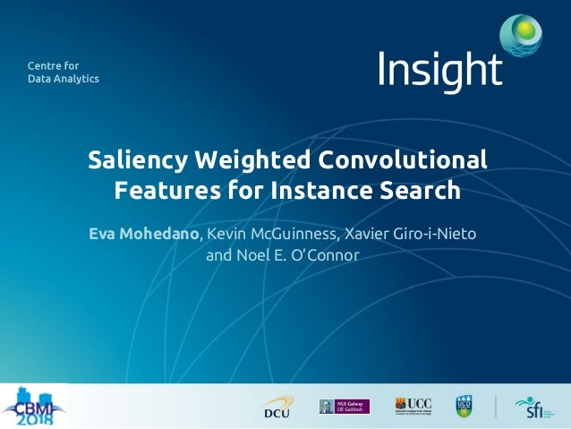 Saliency Weighted Convolutional Features for Instance Search Eva Mohedano, Kevin McGuinness, Xavier Giro-i-Nieto and Noel ...