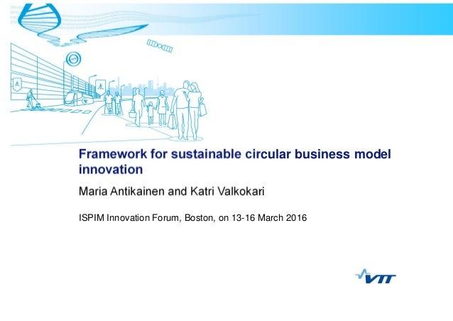 Framework for sustainable circular business model innovation Maria Antikainen and Katri Valkokari ISPIM Innovation Forum, ...