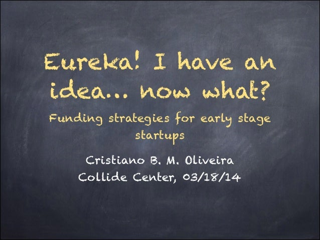Eureka! I have an idea… now what? Funding strategies for early stage startups Cristiano B. M. Oliveira Collide Center, 03/...