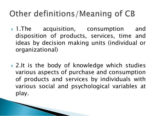 consumer knowledge purchase consumption and disposal Knowledge of consumers and their consumption behavior is essential for a firm to   it continues through pre-purchase activity to the post purchase experience - it  includes the stages of evaluating, acquiring, using and disposing of goods and.