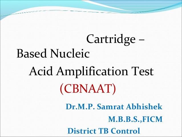 Cartridge – Based Nucleic Acid Amplification Test (CBNAAT) Dr.M.P. Samrat Abhishek M.B.B.S.,FICM District TB Control