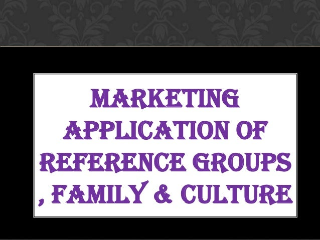MARKETING APPLICATION OF REFERENCE GROUPS , FAMILY & CULTURE