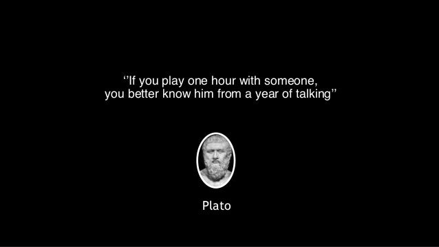 ''If you play one hour with someone,    you better know him from a year of talking'' Plato