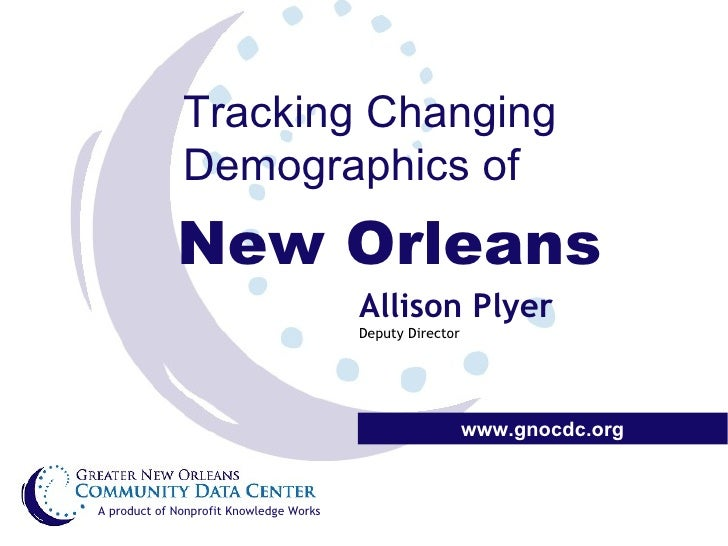 Tracking Changing Demographics of New Orleans www.gnocdc.org A product of Nonprofit Knowledge Works Allison Plyer Deputy D...