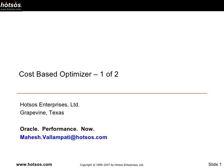 Cost Based Optimizer – 1 of 2 Hotsos Enterprises, Ltd. Grapevine, Texas Oracle.  Performance.  Now. [email_address]
