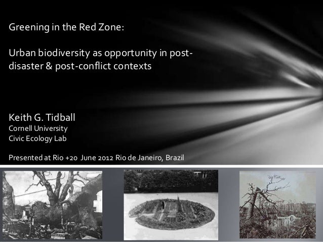 Greening in the Red Zone:Urban biodiversity as opportunity in post-disaster & post-conflict contextsKeith G. TidballCornel...