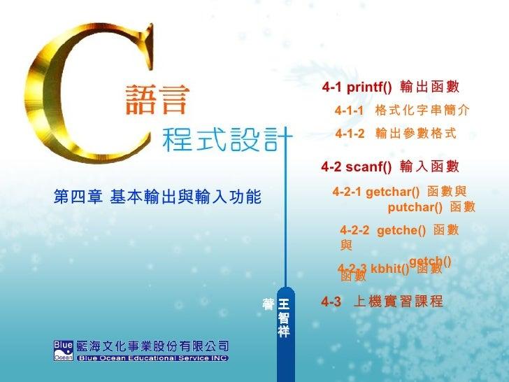 王智祥  著 第四章 基本輸出與輸入功能 4-1 printf()  輸出函數 4-2 scanf()  輸入函數  4-1-1  格式化字串簡介 4-2-1 getchar()  函數與      putchar()  函數 4-2-2  g...
