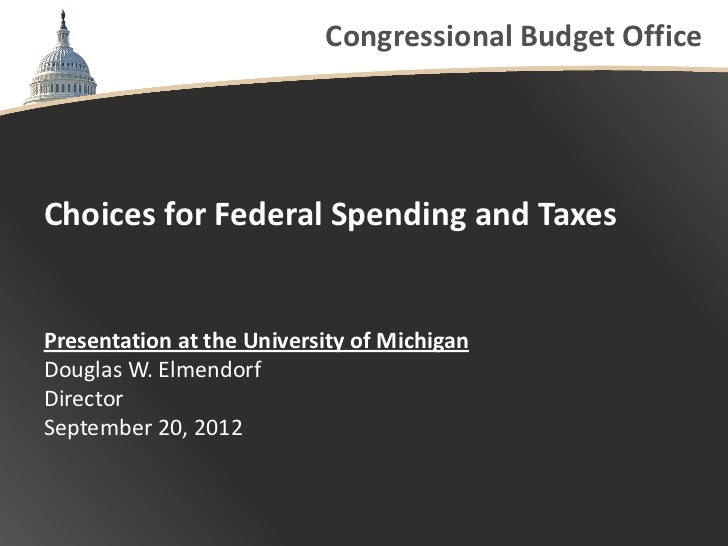 Congressional Budget OfficeChoices for Federal Spending and TaxesPresentation at the University of MichiganDouglas W. Elme...