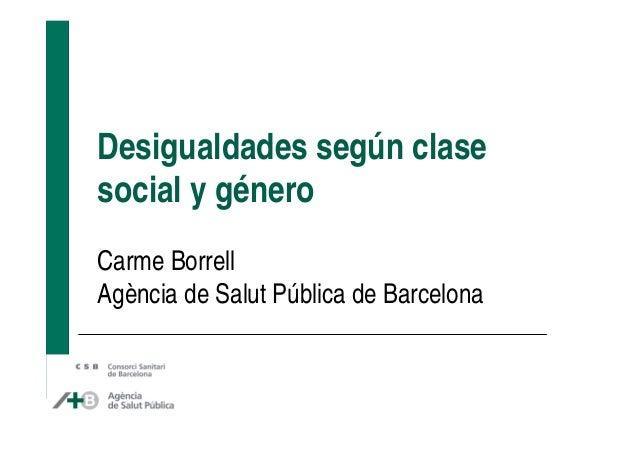 Desigualdades según clase social y género Carme Borrell Agència de Salut Pública de Barcelona
