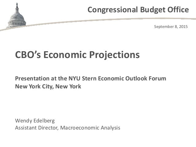 Congressional Budget Office Presentation at the NYU Stern Economic Outlook Forum New York City, New York Wendy Edelberg As...