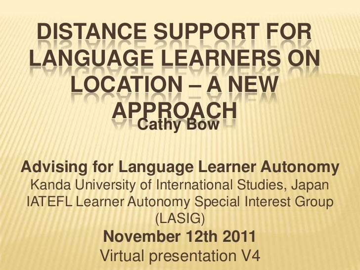 DISTANCE SUPPORT FORLANGUAGE LEARNERS ON    LOCATION – A NEW       APPROACH                 Cathy BowAdvising for Language...