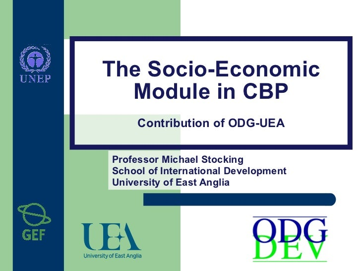 The Socio-Economic   Module in CBP      Contribution of ODG-UEA  Professor Michael Stocking School of International Develo...