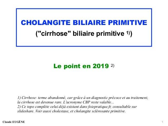 "CHOLANGITE BILIAIRE PRIMITIVE (""cirrhose"" biliaire primitive 1)) Le point en 2019 2) Claude EUGÈNE 1 1) Cirrhose: terme ab..."