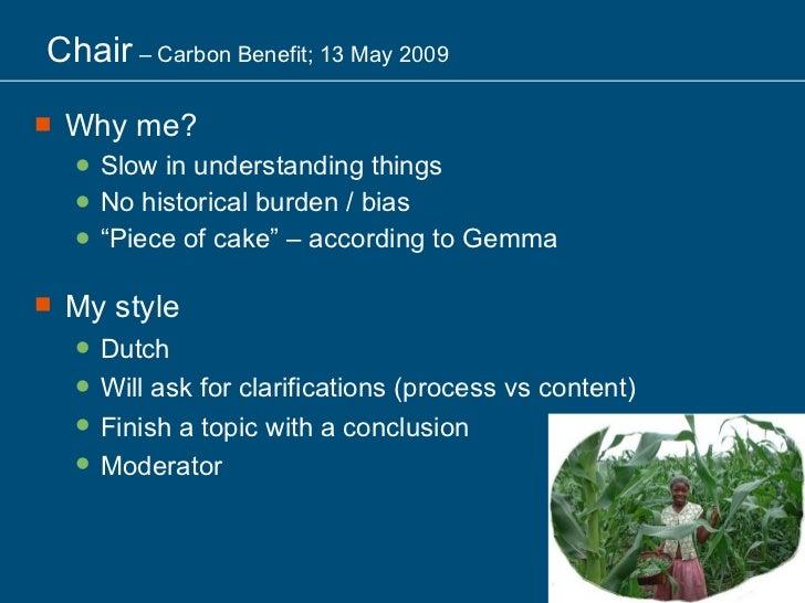 Chair  – Carbon Benefit; 13 May 2009 <ul><li>Why me? </li></ul><ul><ul><li>Slow in understanding things </li></ul></ul><ul...