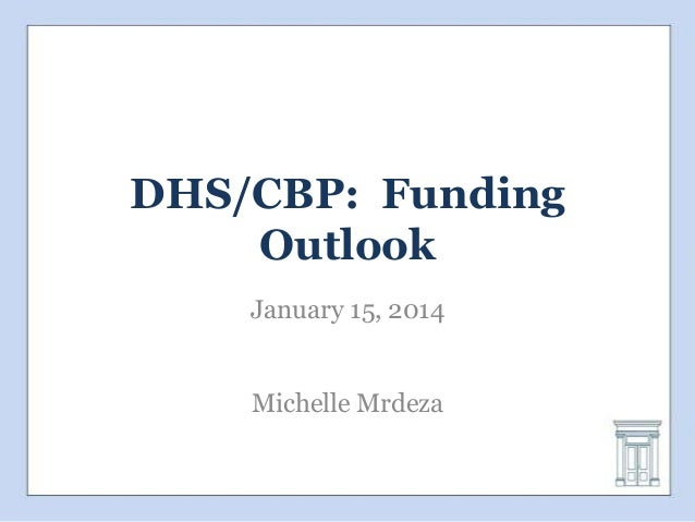 DHS/CBP: Funding Outlook January 15, 2014 Michelle Mrdeza