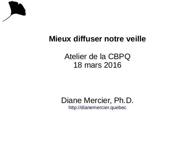 Mieux diffuser notre veille Atelier de la CBPQ 18 mars 2016 Diane Mercier, Ph.D. http://dianemercier.quebec