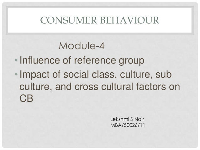 CONSUMER BEHAVIOUR            Module-4• Influence of reference group• Impact of social class, culture, sub  culture, and c...