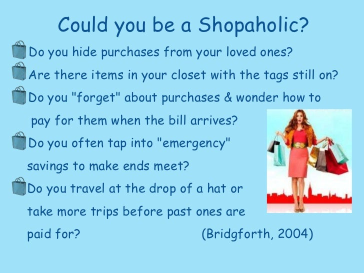 Could you be a Shopaholic?<br />•  Do you hide purchases from your loved ones?<br />•  Are there items in your closet with...