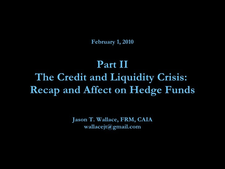 February 1, 2010 Part II The Credit and Liquidity Crisis:  Recap and Affect on Hedge Funds Jason T. Wallace, FRM, CAIA [em...