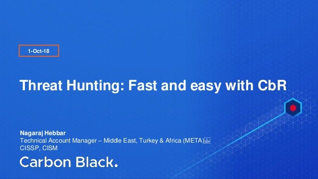 I © 2017 Carbon Black. All Rights Reserved. I CONFIDENTIAL1 Threat Hunting: Fast and easy with CbR 1-Oct-18 Nagaraj Hebbar...