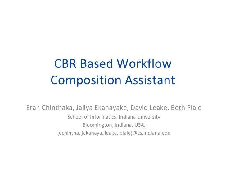 CBR Based Workflow        Composition Assistant Eran Chinthaka, Jaliya Ekanayake, David Leake, Beth Plale               Sc...