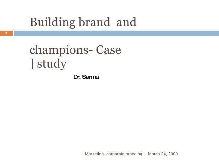 Building brand  and  champions- Case ] study March 24, 2009 Marketing- corporate branding Dr. Sarma