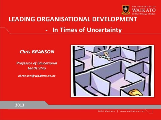 LEADING ORGANISATIONAL DEVELOPMENT - In Times of Uncertainty 2013 Chris BRANSON Professor of Educational Leadership cbrans...
