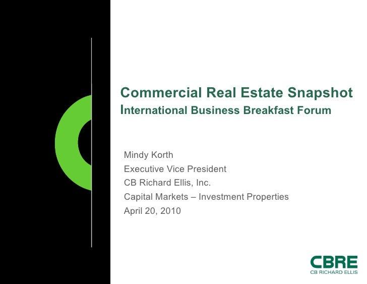 Commercial Real Estate Snapshot   I nternational Business Breakfast Forum  Mindy Korth Executive Vice President CB Richard...